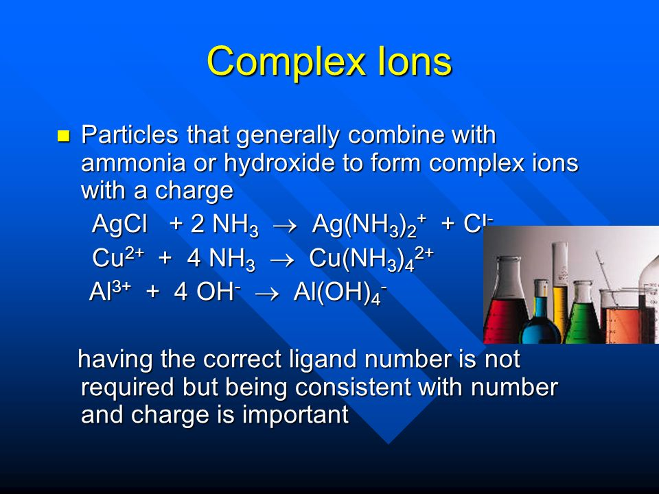 Complex Ions Particles that generally combine with ammonia or hydroxide to form complex ions with a charge.