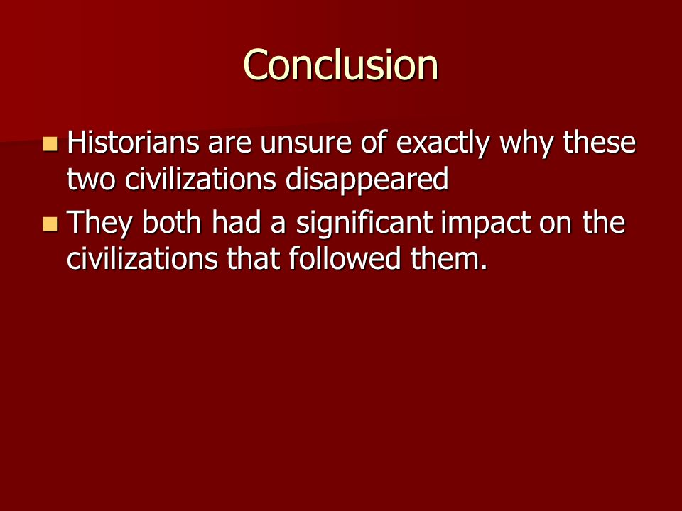 Conclusion Historians are unsure of exactly why these two civilizations disappeared.