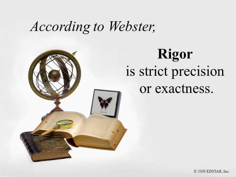 According to Webster, Rigor is strict precision or exactness.