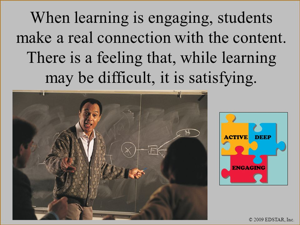 When learning is engaging, students make a real connection with the content. There is a feeling that, while learning may be difficult, it is satisfying.