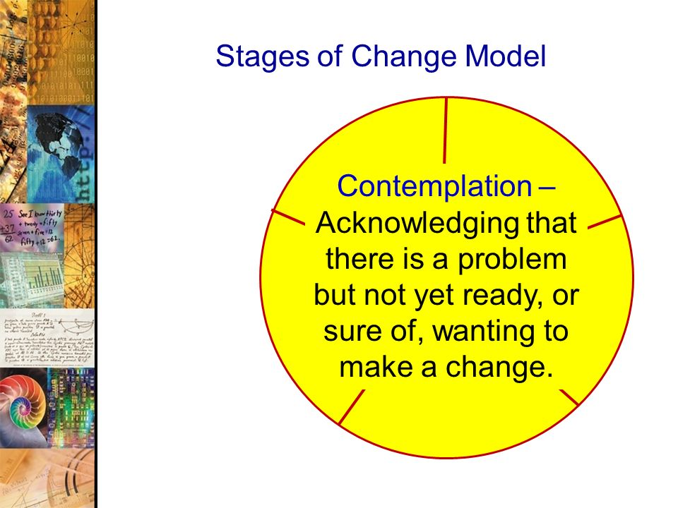 Stages of Change Model Contemplation – Acknowledging that there is a problem but not yet ready, or sure of, wanting to make a change.