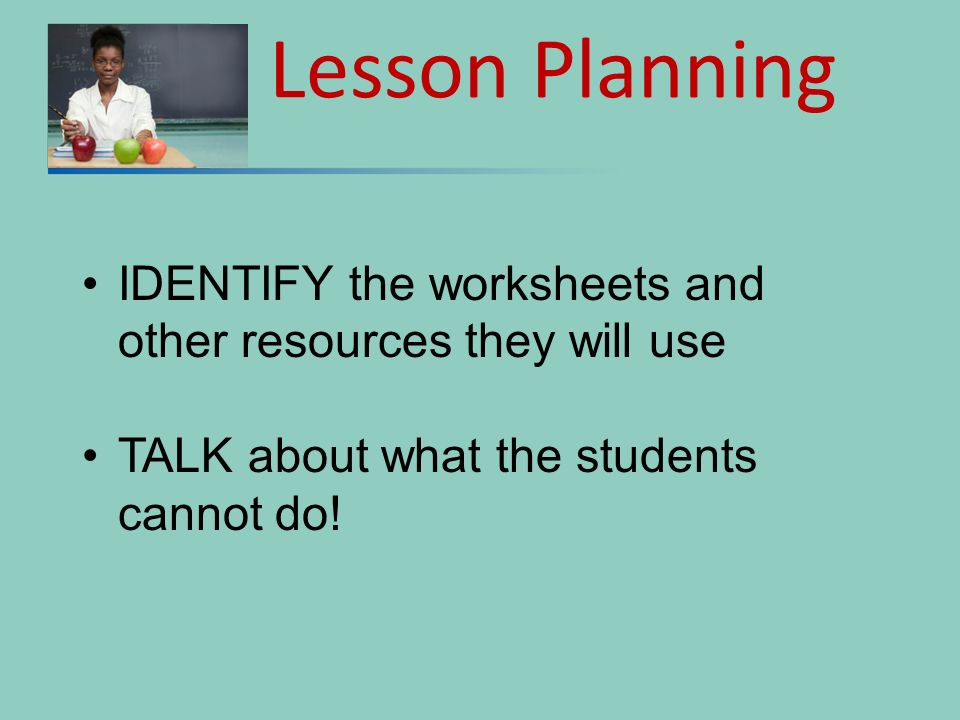 Lesson Planning IDENTIFY the worksheets and other resources they will use.