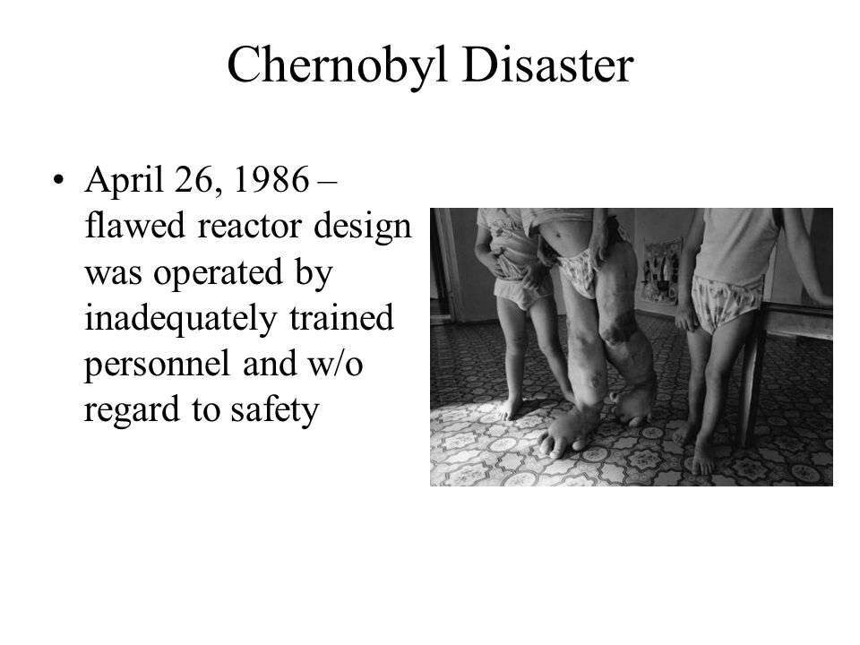 Chernobyl Disaster April 26, 1986 – flawed reactor design was operated by inadequately trained personnel and w/o regard to safety.