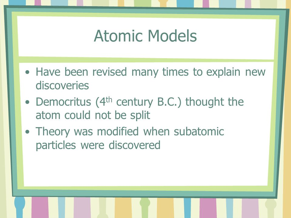 Atomic Models Have been revised many times to explain new discoveries
