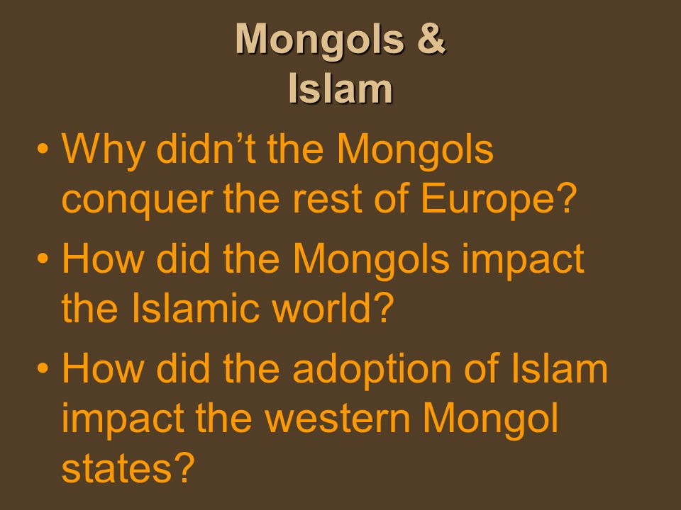Mongols & Islam Why didn't the Mongols conquer the rest of Europe How did the Mongols impact the Islamic world