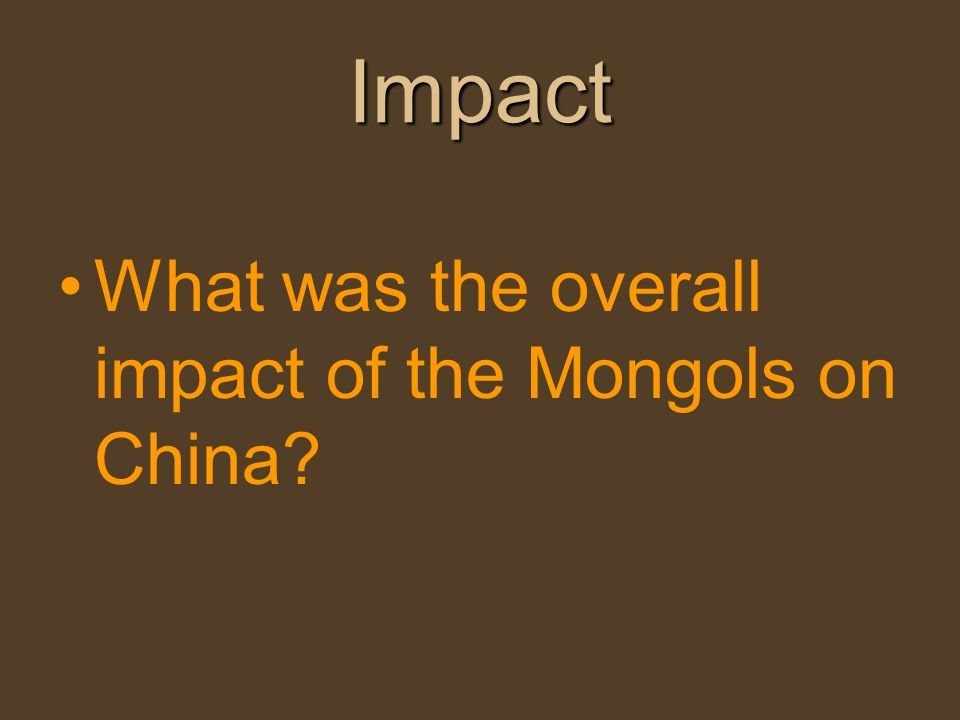 Impact What was the overall impact of the Mongols on China
