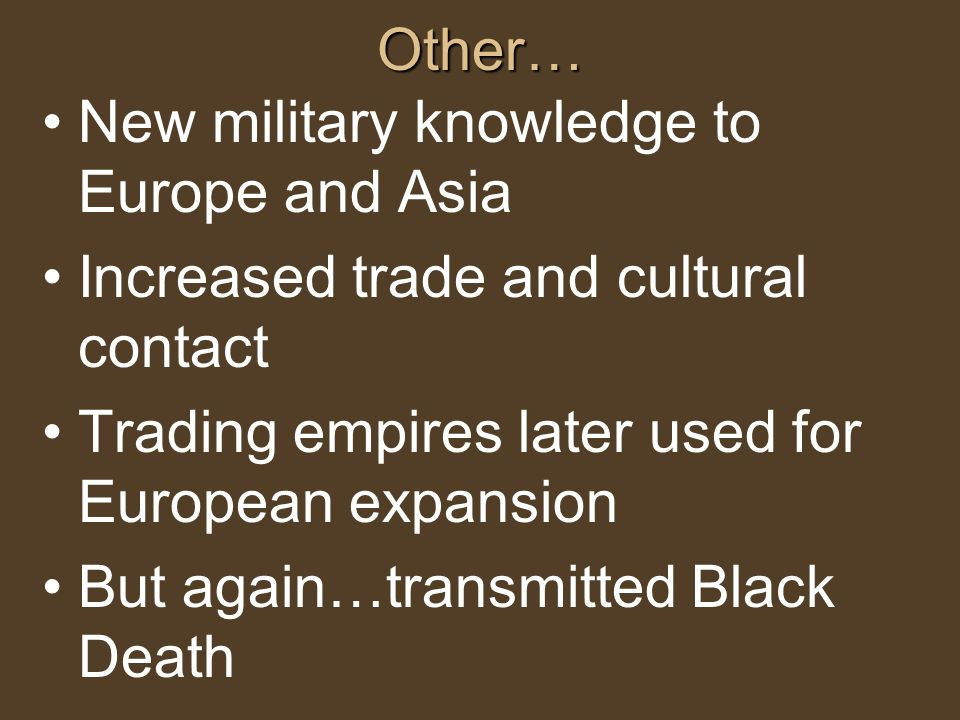 Other… New military knowledge to Europe and Asia. Increased trade and cultural contact. Trading empires later used for European expansion.