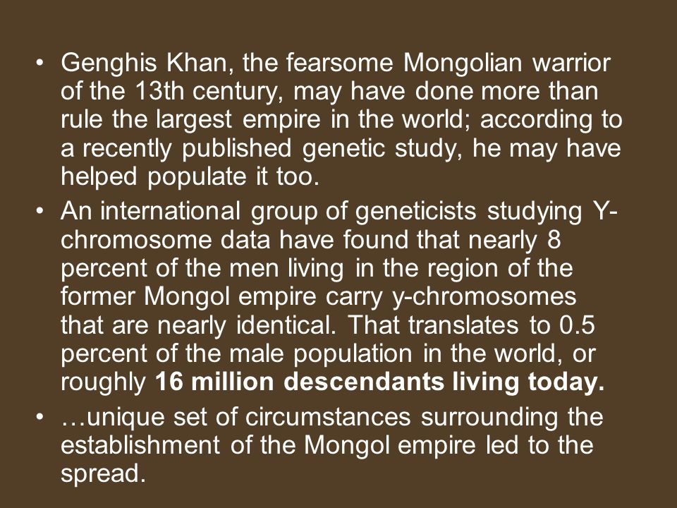Genghis Khan, the fearsome Mongolian warrior of the 13th century, may have done more than rule the largest empire in the world; according to a recently published genetic study, he may have helped populate it too.