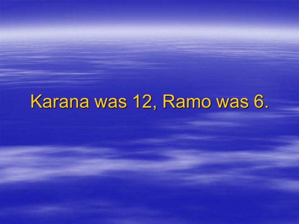Karana was 12, Ramo was 6.