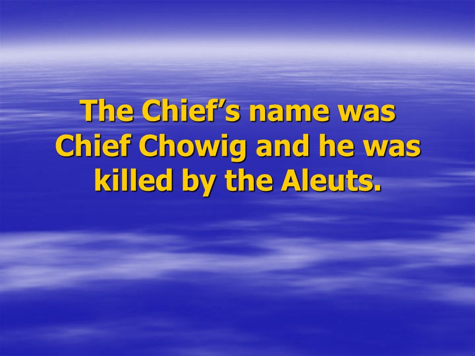 The Chief's name was Chief Chowig and he was killed by the Aleuts.