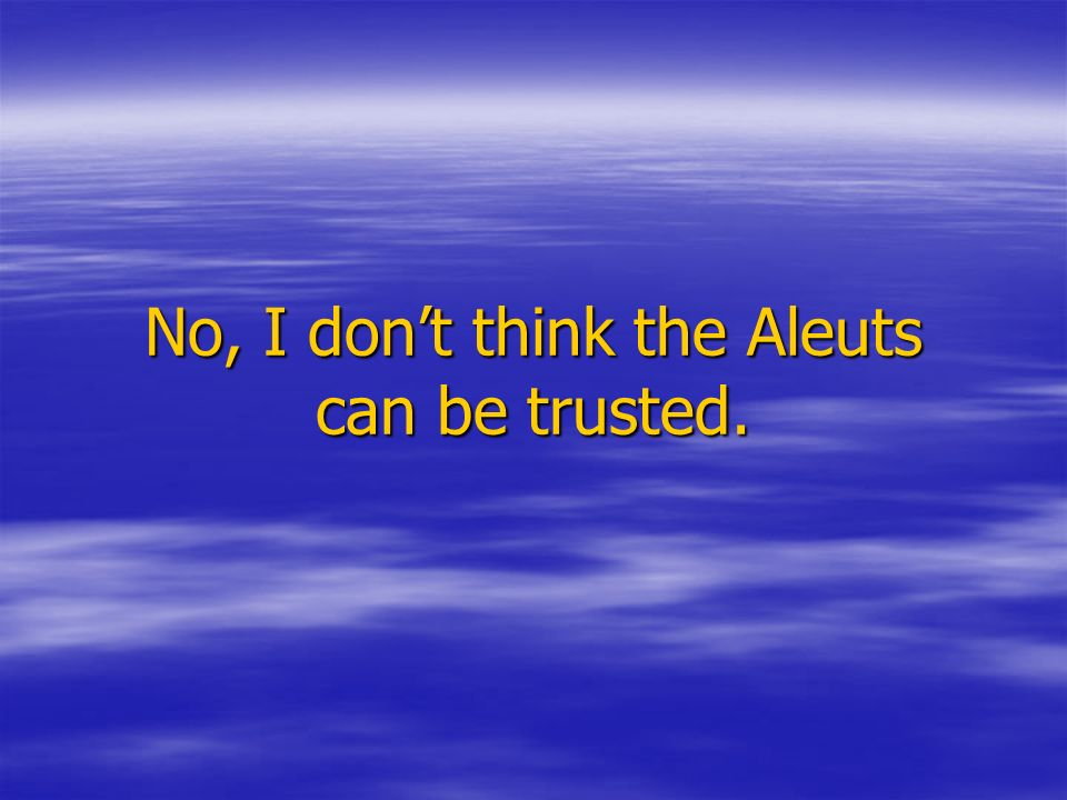No, I don't think the Aleuts can be trusted.