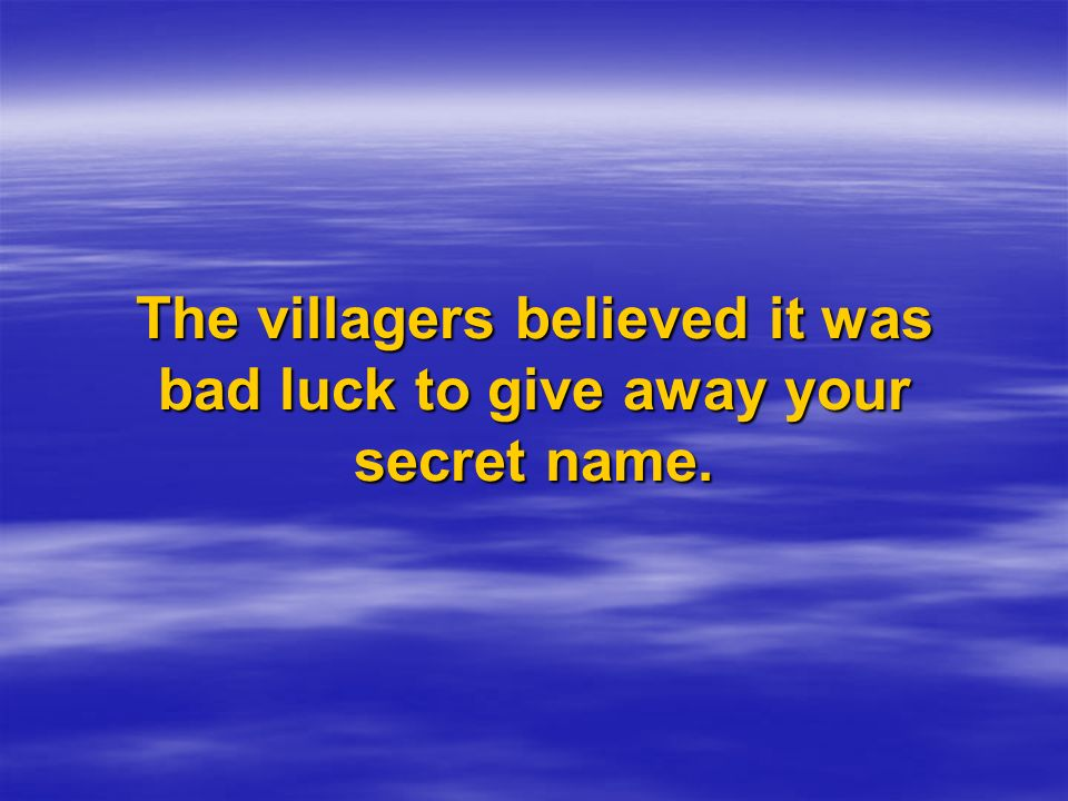 The villagers believed it was bad luck to give away your secret name.