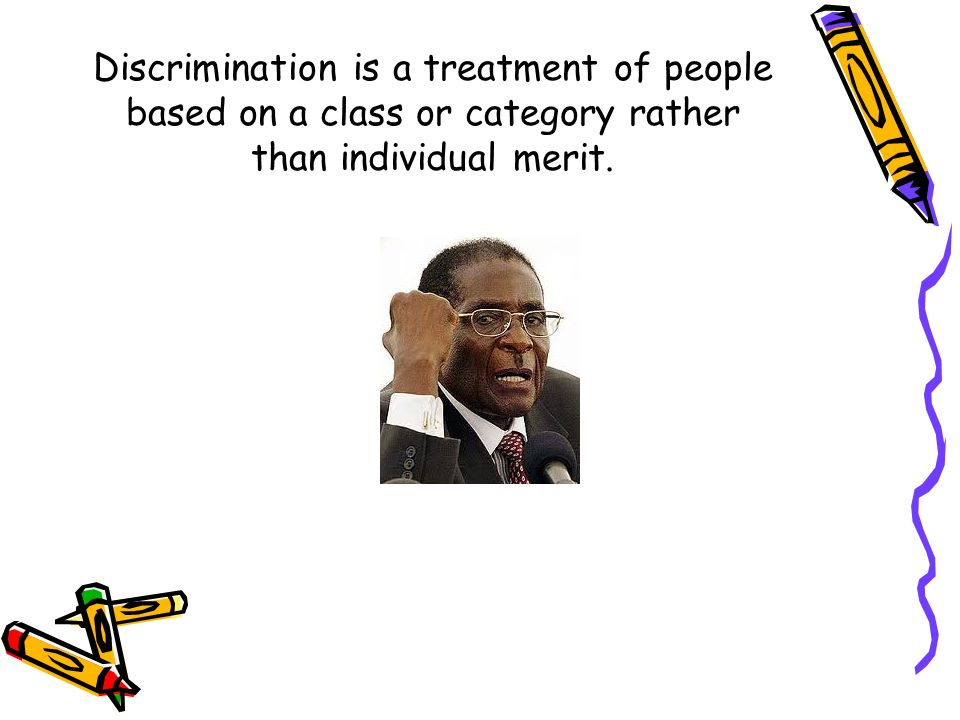 Discrimination is a treatment of people based on a class or category rather than individual merit.