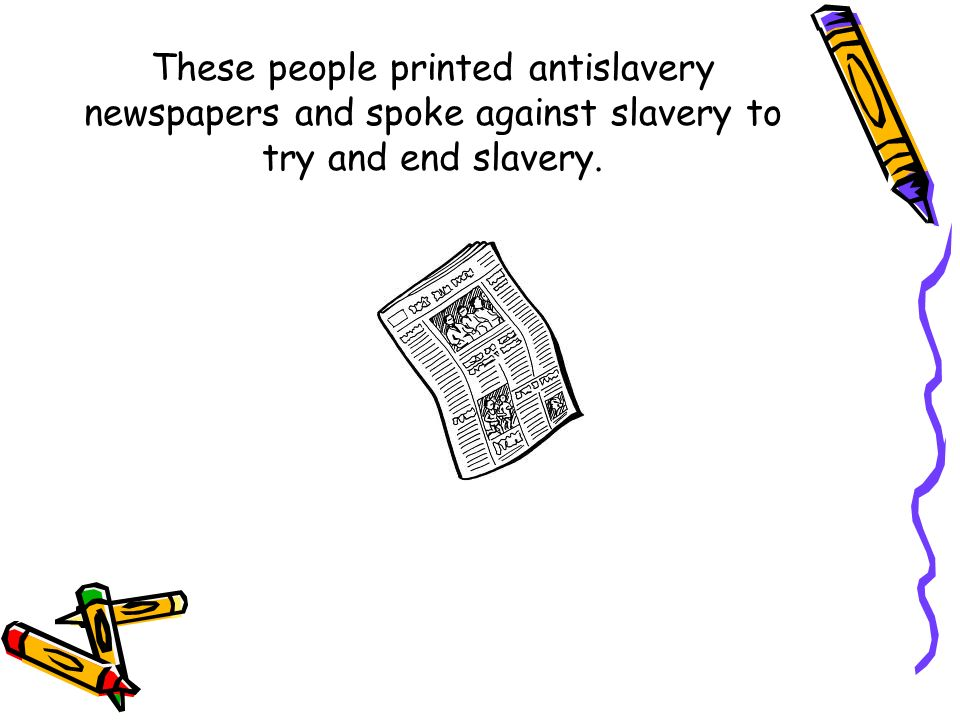These people printed antislavery newspapers and spoke against slavery to try and end slavery.