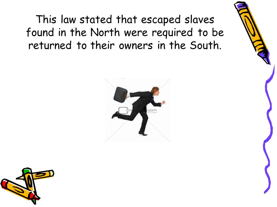 This law stated that escaped slaves found in the North were required to be returned to their owners in the South.