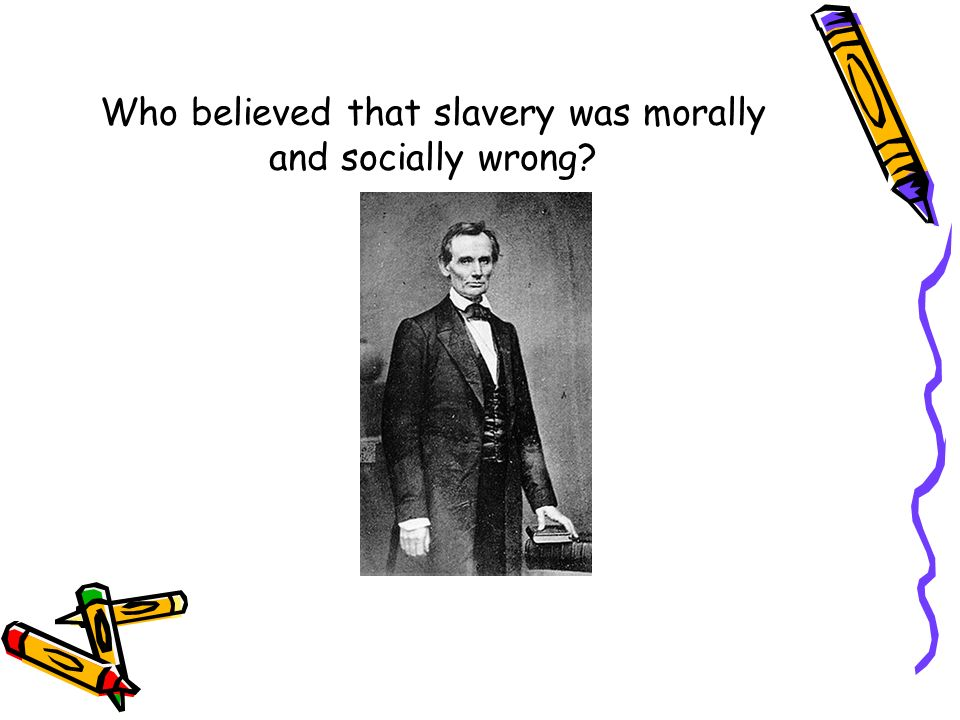 Who believed that slavery was morally and socially wrong