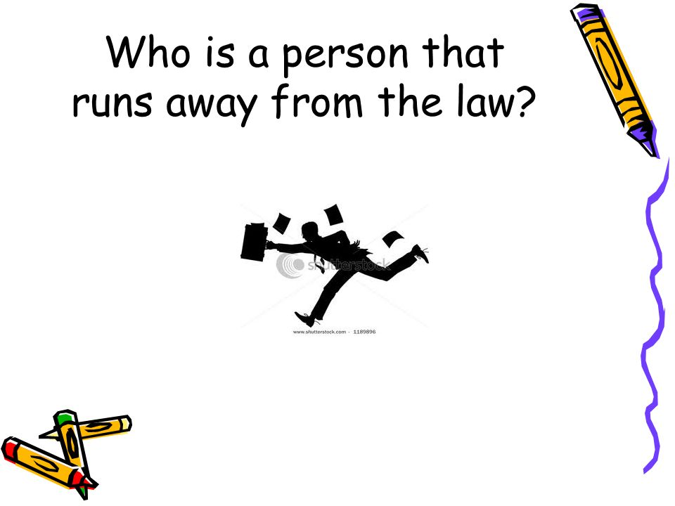 Who is a person that runs away from the law