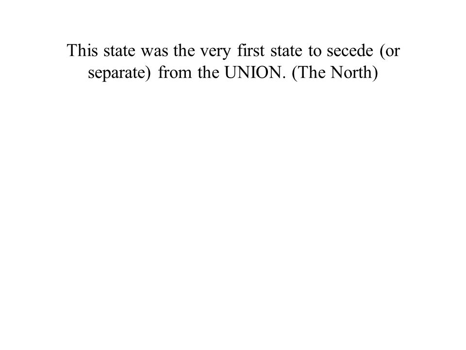 This state was the very first state to secede (or separate) from the UNION. (The North)