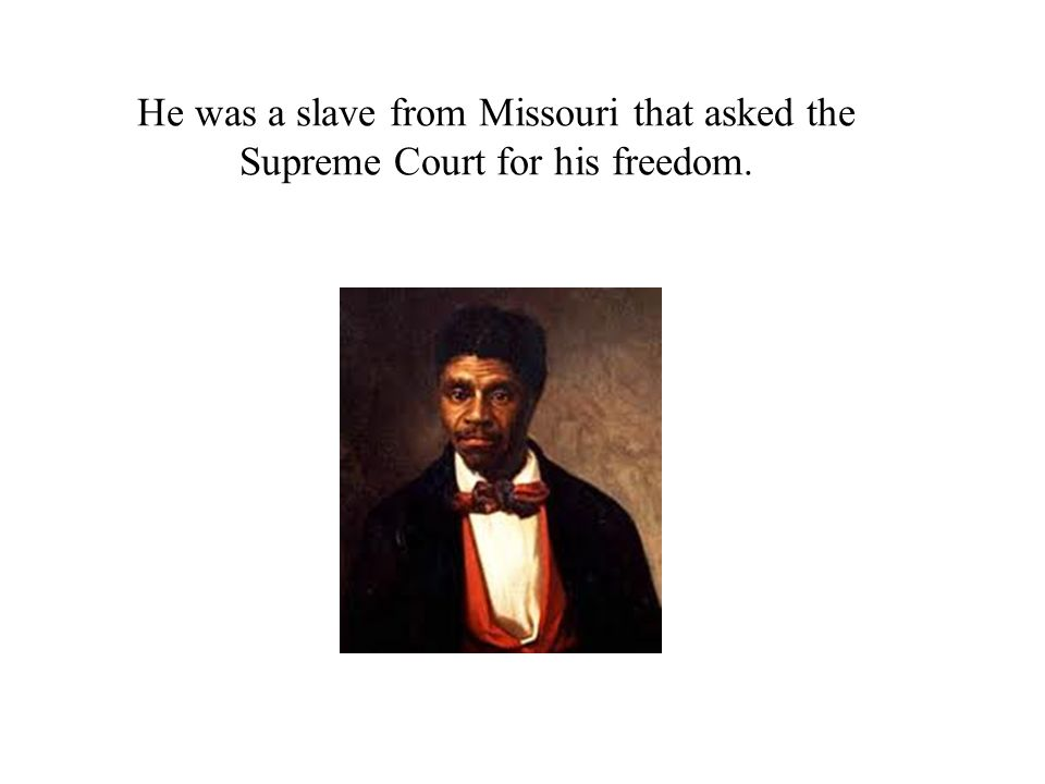 He was a slave from Missouri that asked the Supreme Court for his freedom.