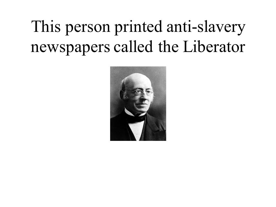 This person printed anti-slavery newspapers called the Liberator
