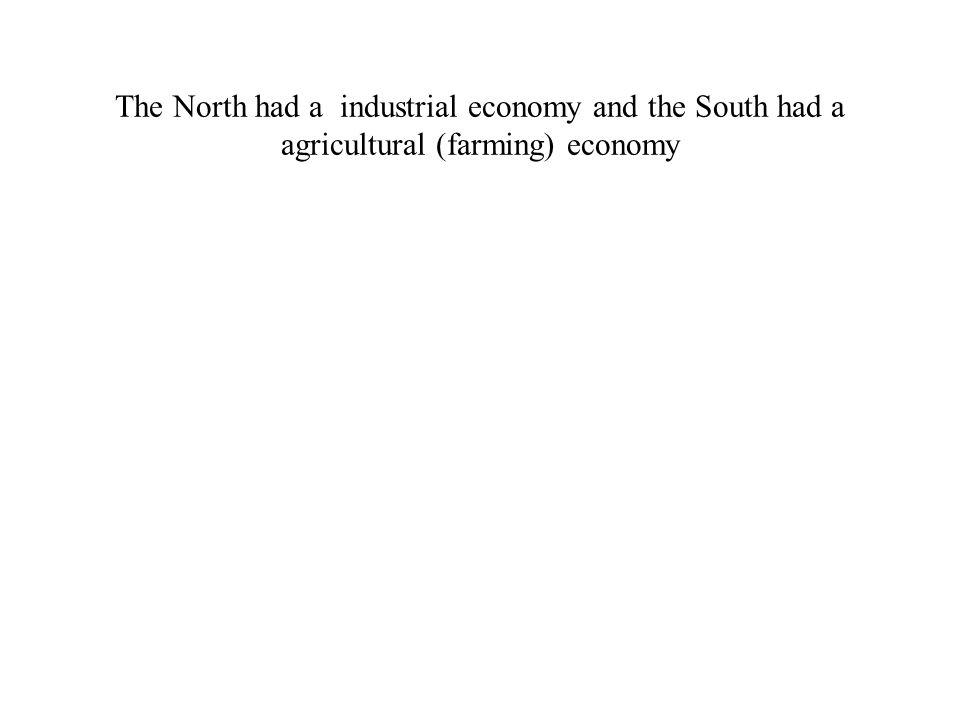 The North had a industrial economy and the South had a agricultural (farming) economy