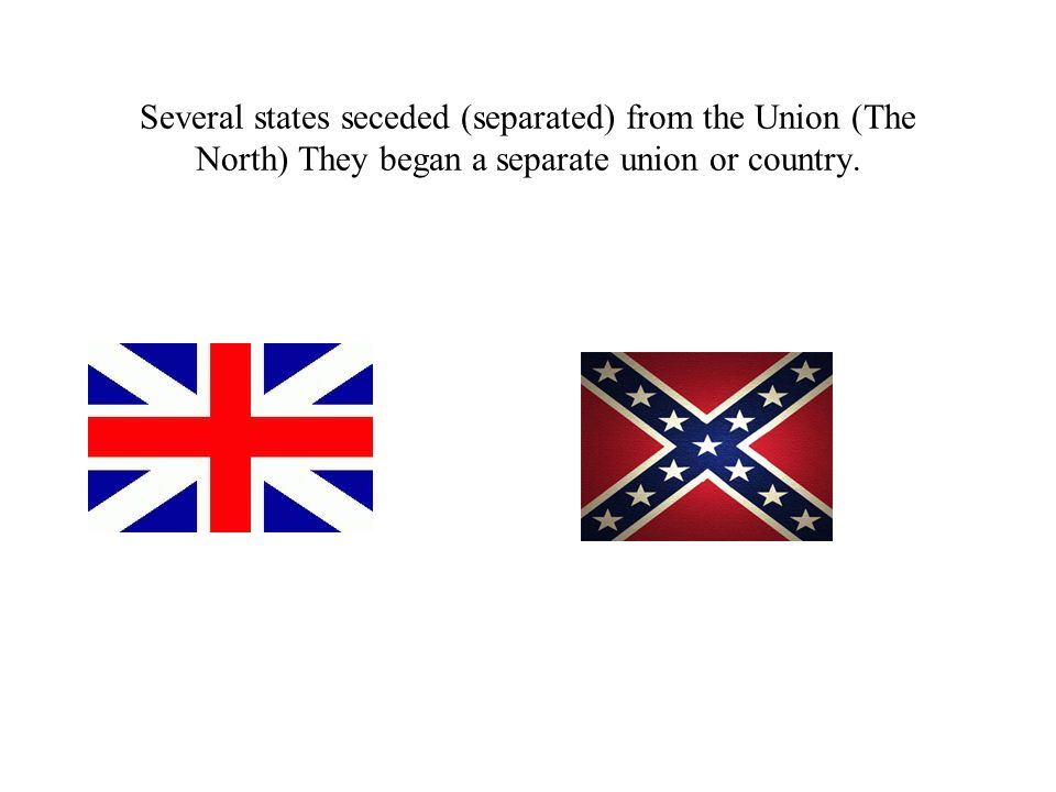 Several states seceded (separated) from the Union (The North) They began a separate union or country.