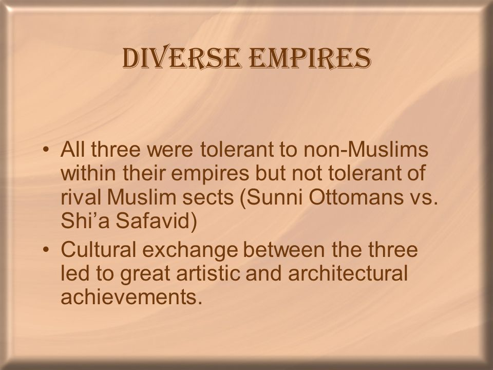 Diverse Empires All three were tolerant to non-Muslims within their empires but not tolerant of rival Muslim sects (Sunni Ottomans vs. Shi'a Safavid)