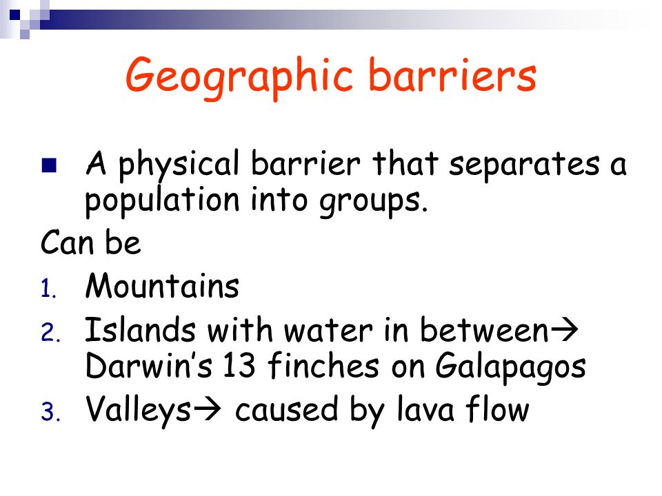 Geographic barriers A physical barrier that separates a population into groups. Can be. Mountains.