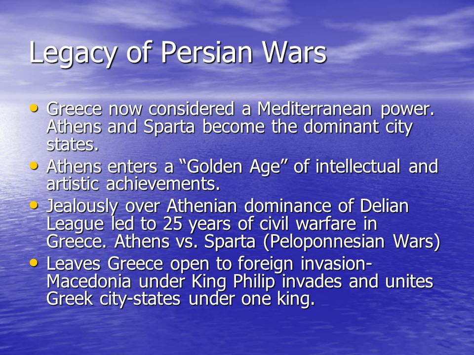 Legacy of Persian Wars Greece now considered a Mediterranean power. Athens and Sparta become the dominant city states.