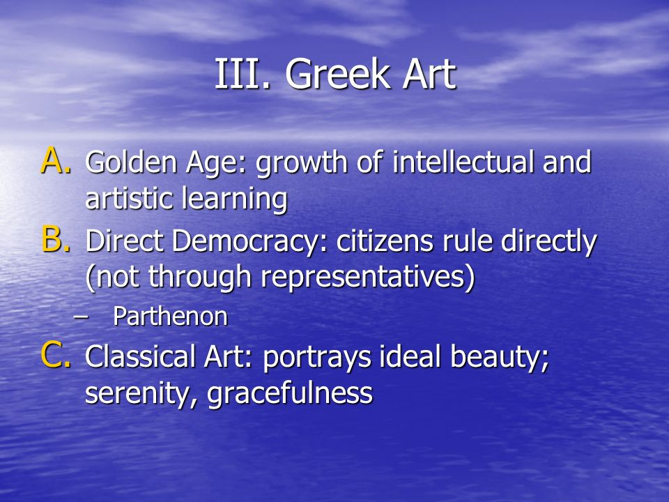 III. Greek Art Golden Age: growth of intellectual and artistic learning. Direct Democracy: citizens rule directly (not through representatives)
