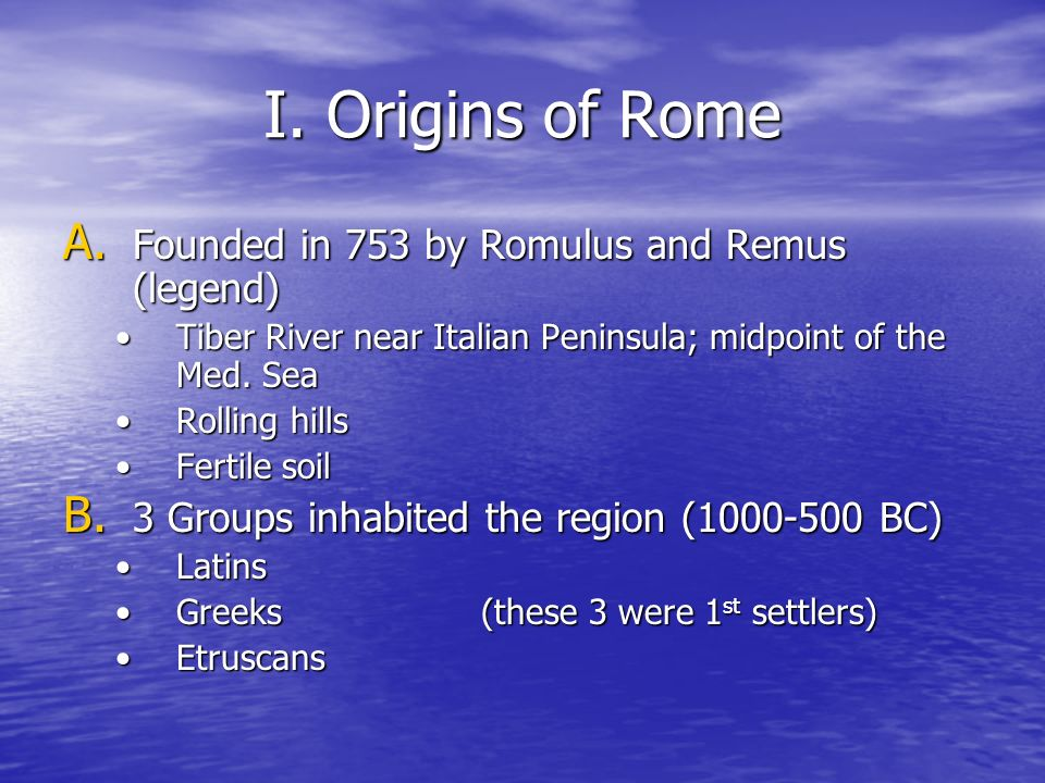 I. Origins of Rome Founded in 753 by Romulus and Remus (legend)