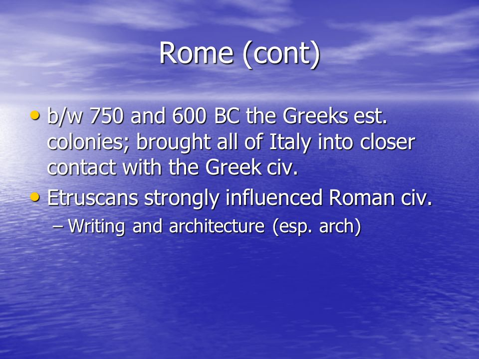 Rome (cont) b/w 750 and 600 BC the Greeks est. colonies; brought all of Italy into closer contact with the Greek civ.