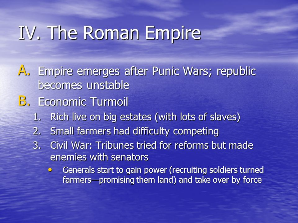 IV. The Roman Empire Empire emerges after Punic Wars; republic becomes unstable. Economic Turmoil.