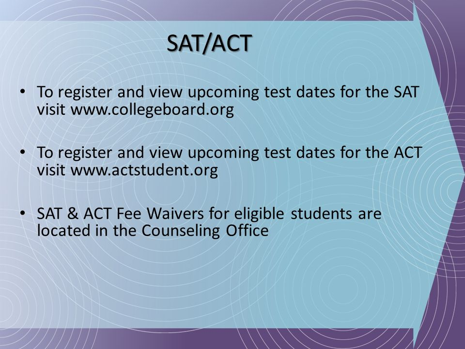 SAT/ACT To register and view upcoming test dates for the SAT visit www.collegeboard.org.