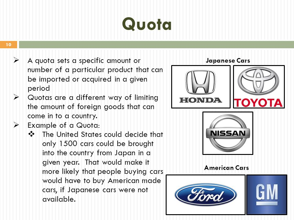 Quota A quota sets a specific amount or number of a particular product that can be imported or acquired in a given period.
