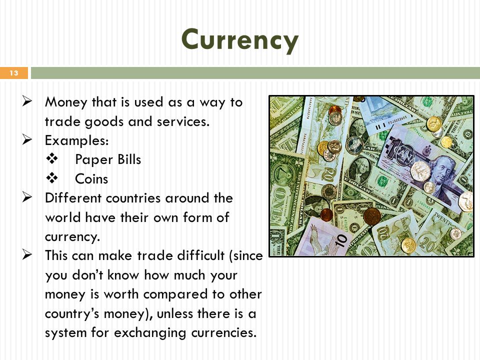 Currency Money that is used as a way to trade goods and services.