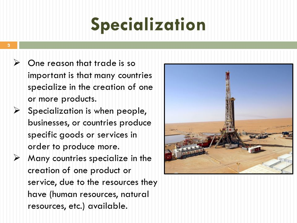 Specialization One reason that trade is so important is that many countries specialize in the creation of one or more products.