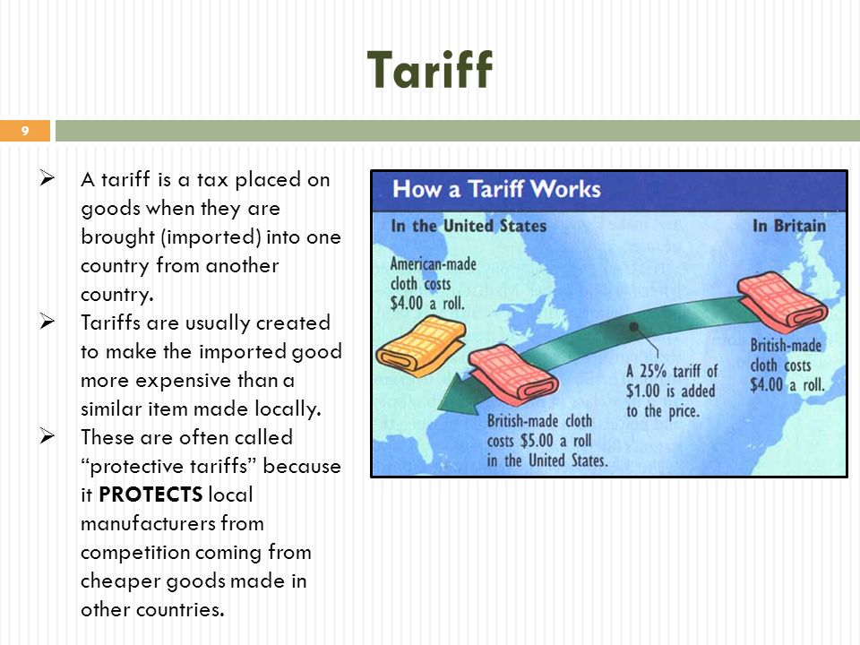 Tariff A tariff is a tax placed on goods when they are brought (imported) into one country from another country.