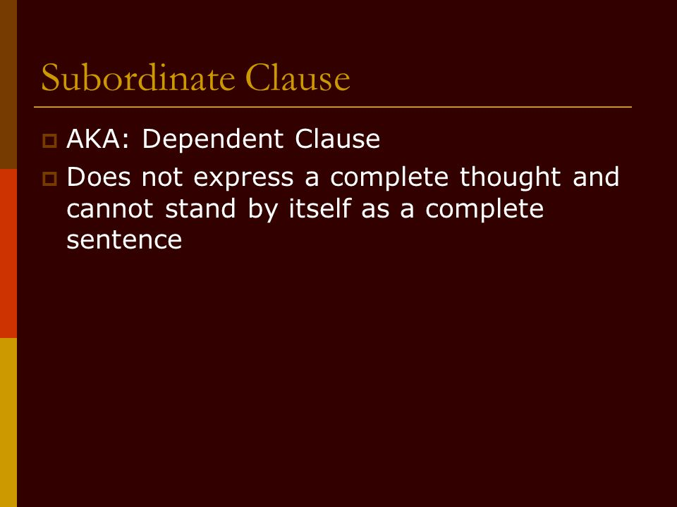 Subordinate Clause AKA: Dependent Clause