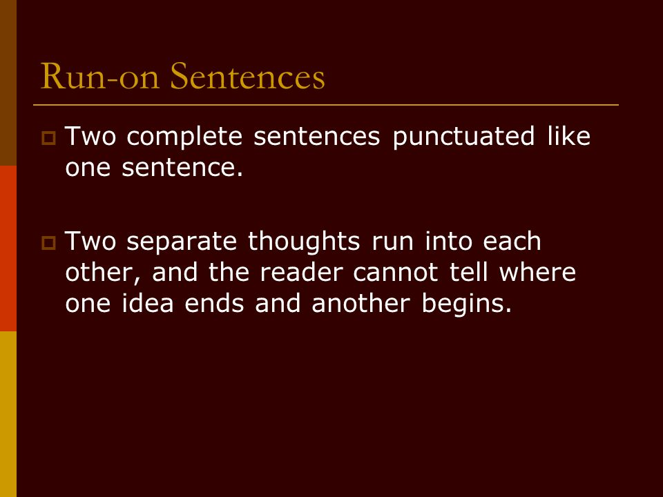 Run-on Sentences Two complete sentences punctuated like one sentence.
