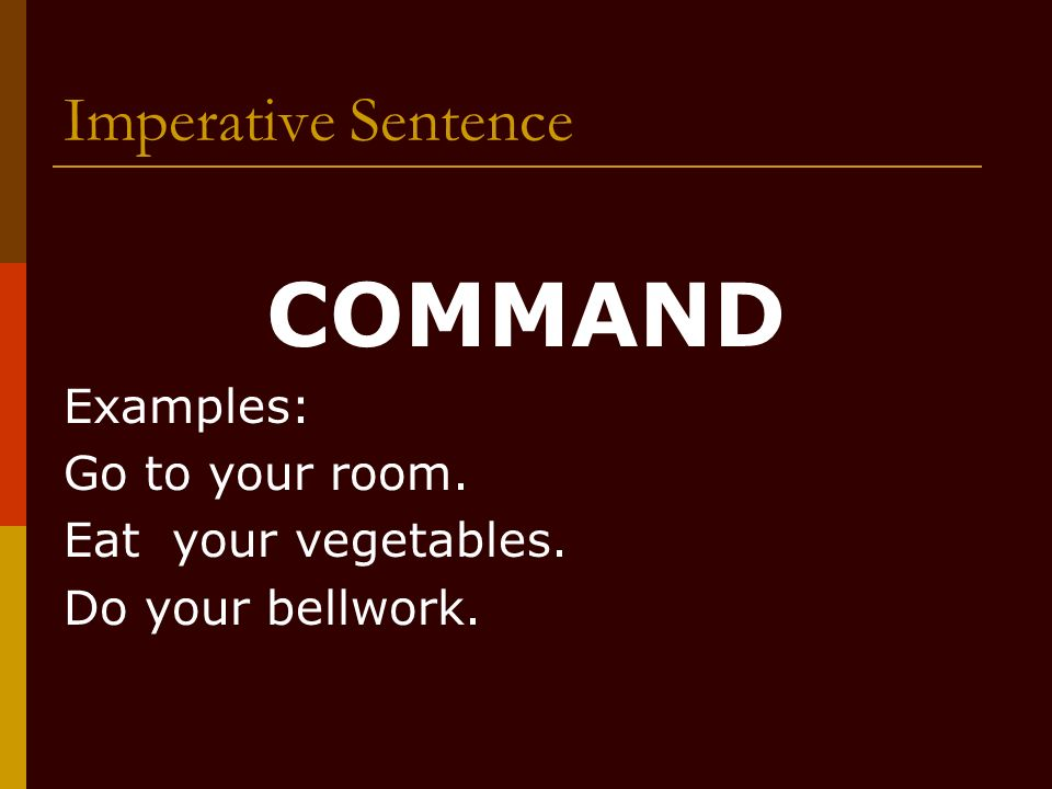 COMMAND Imperative Sentence Examples: Go to your room.