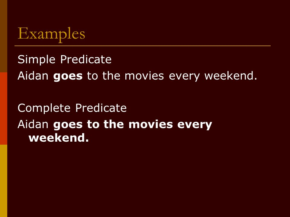 Examples Simple Predicate Aidan goes to the movies every weekend.