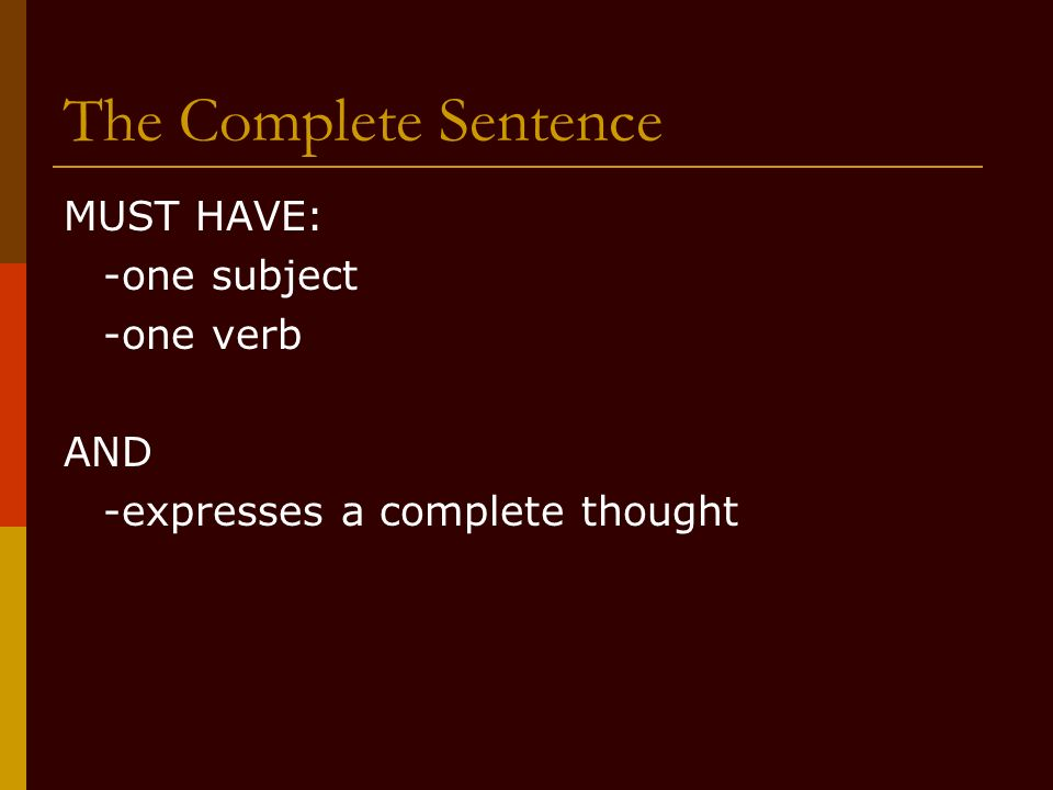 The Complete Sentence MUST HAVE: -one subject -one verb AND