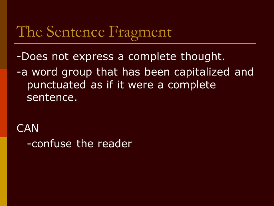 The Sentence Fragment -Does not express a complete thought.