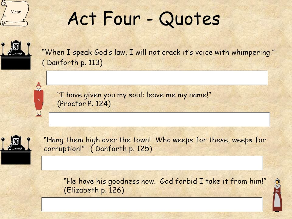 Act Four - Quotes Menu. When I speak God's law, I will not crack it's voice with whimpering. ( Danforth p. 113)