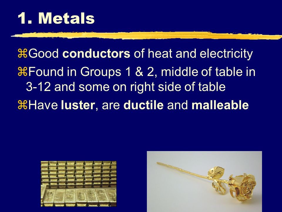 1. Metals Good conductors of heat and electricity