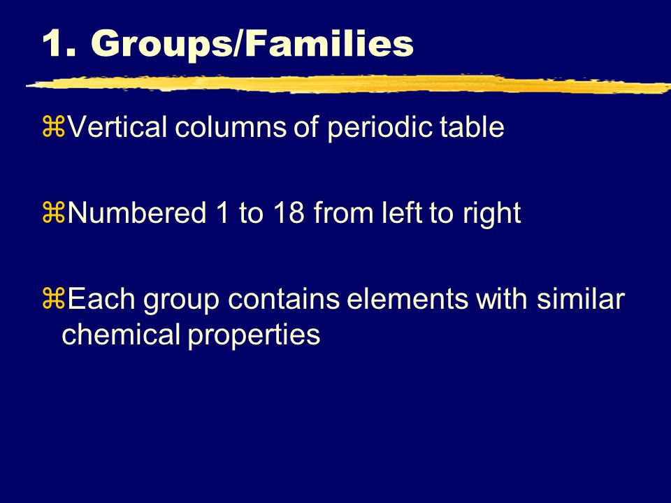 1. Groups/Families Vertical columns of periodic table