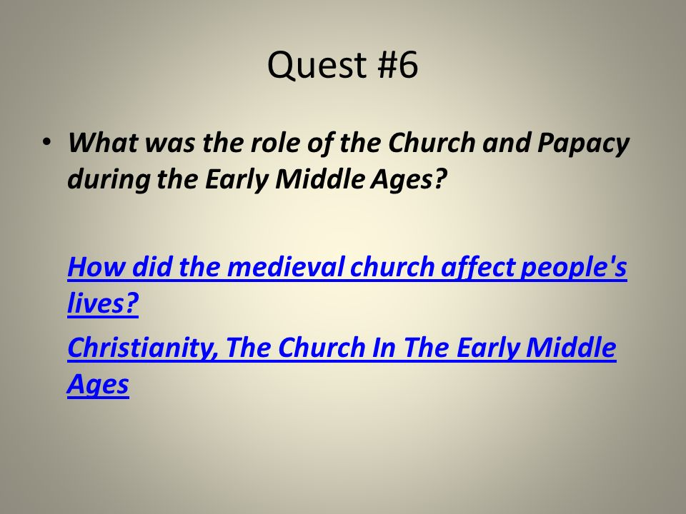 Quest #6 What was the role of the Church and Papacy during the Early Middle Ages How did the medieval church affect people s lives