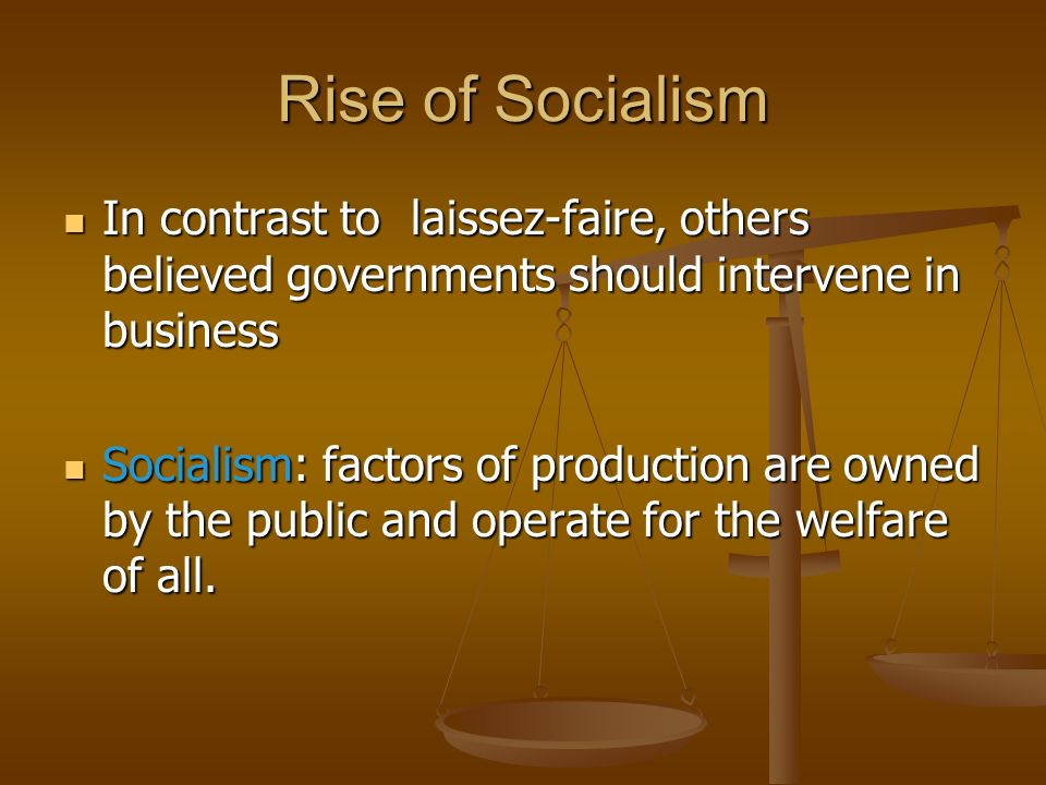 Rise of Socialism In contrast to laissez-faire, others believed governments should intervene in business.