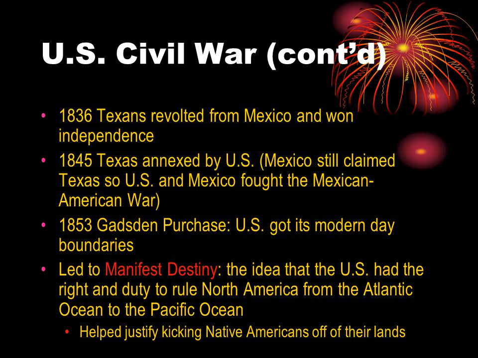 U.S. Civil War (cont'd) 1836 Texans revolted from Mexico and won independence.